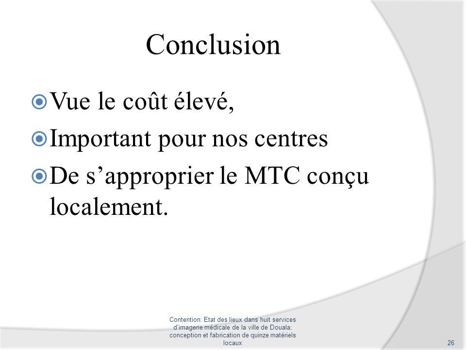 Conclusion Vue le coût élevé, Important pour nos centres De sapproprier le MTC conçu localement. Contention: Etat des lieux dans huit services d'image