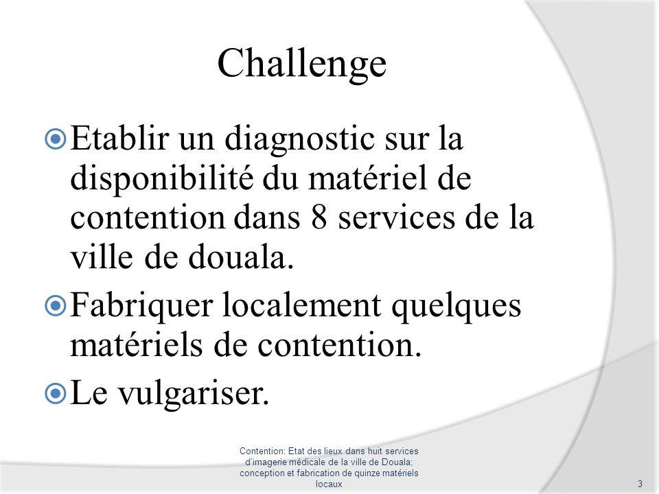 Challenge Etablir un diagnostic sur la disponibilité du matériel de contention dans 8 services de la ville de douala. Fabriquer localement quelques ma