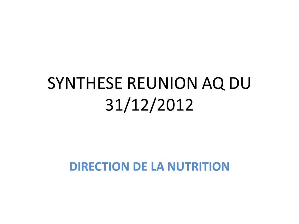 SYNTHESE REUNION AQ DU 31/12/2012 DIRECTION DE LA NUTRITION