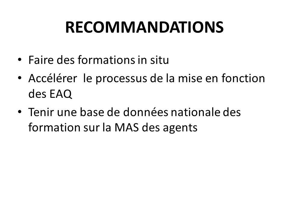RECOMMANDATIONS Faire des formations in situ Accélérer le processus de la mise en fonction des EAQ Tenir une base de données nationale des formation sur la MAS des agents