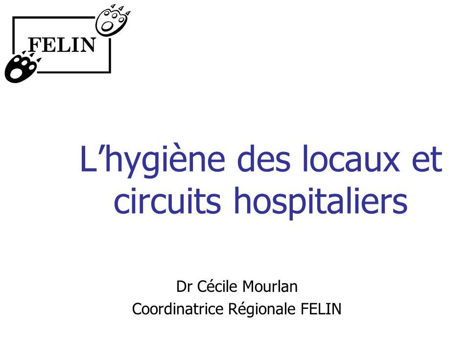 Lhygiène des locaux et circuits hospitaliers Dr Cécile Mourlan Coordinatrice Régionale FELIN