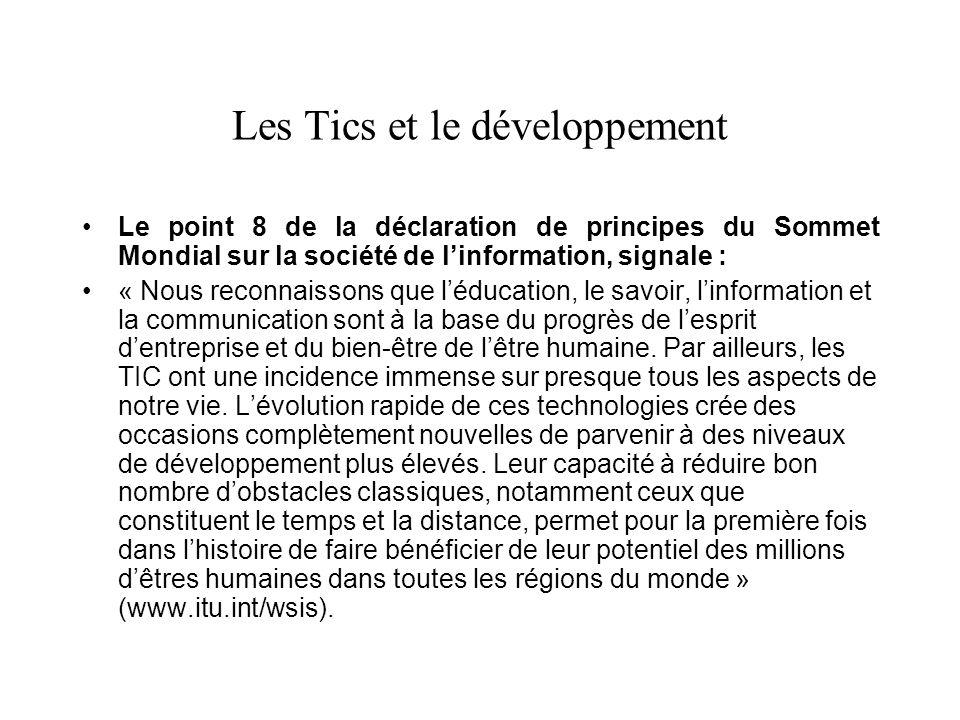 Les Tics et le développement Le point 8 de la déclaration de principes du Sommet Mondial sur la société de linformation, signale : « Nous reconnaissons que léducation, le savoir, linformation et la communication sont à la base du progrès de lesprit dentreprise et du bien-être de lêtre humaine.