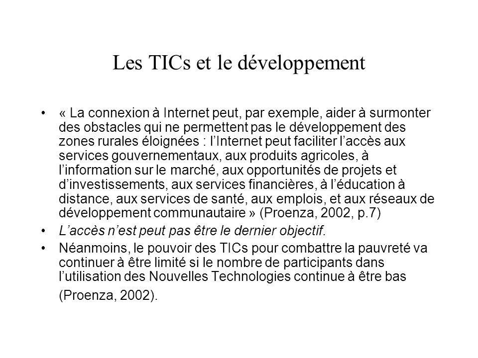Les TICs et le développement « La connexion à Internet peut, par exemple, aider à surmonter des obstacles qui ne permettent pas le développement des zones rurales éloignées : lInternet peut faciliter laccès aux services gouvernementaux, aux produits agricoles, à linformation sur le marché, aux opportunités de projets et dinvestissements, aux services financières, à léducation à distance, aux services de santé, aux emplois, et aux réseaux de développement communautaire » (Proenza, 2002, p.7) Laccès nest peut pas être le dernier objectif.