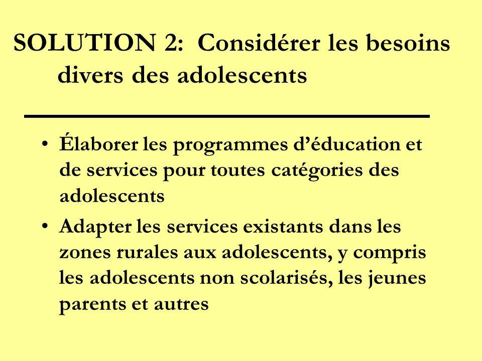 SOLUTION 2: Considérer les besoins divers des adolescents Élaborer les programmes déducation et de services pour toutes catégories des adolescents Adapter les services existants dans les zones rurales aux adolescents, y compris les adolescents non scolarisés, les jeunes parents et autres