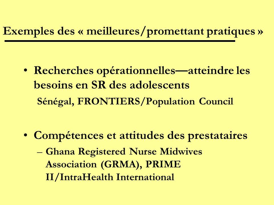 Exemples des « meilleures/promettant pratiques » Recherches opérationnellesatteindre les besoins en SR des adolescents Sénégal, FRONTIERS/Population Council Compétences et attitudes des prestataires –Ghana Registered Nurse Midwives Association (GRMA), PRIME II/IntraHealth International