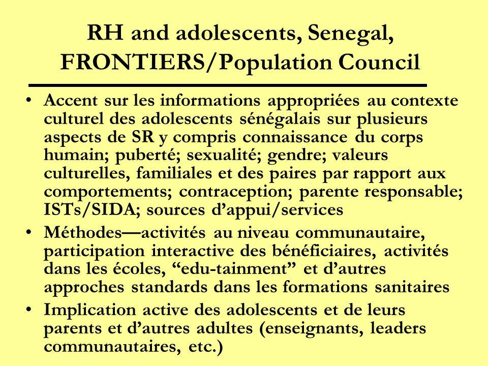 RH and adolescents, Senegal, FRONTIERS/Population Council Accent sur les informations appropriées au contexte culturel des adolescents sénégalais sur plusieurs aspects de SR y compris connaissance du corps humain; puberté; sexualité; gendre; valeurs culturelles, familiales et des paires par rapport aux comportements; contraception; parente responsable; ISTs/SIDA; sources dappui/services Méthodesactivités au niveau communautaire, participation interactive des bénéficiaires, activités dans les écoles, edu-tainment et dautres approches standards dans les formations sanitaires Implication active des adolescents et de leurs parents et dautres adultes (enseignants, leaders communautaires, etc.)