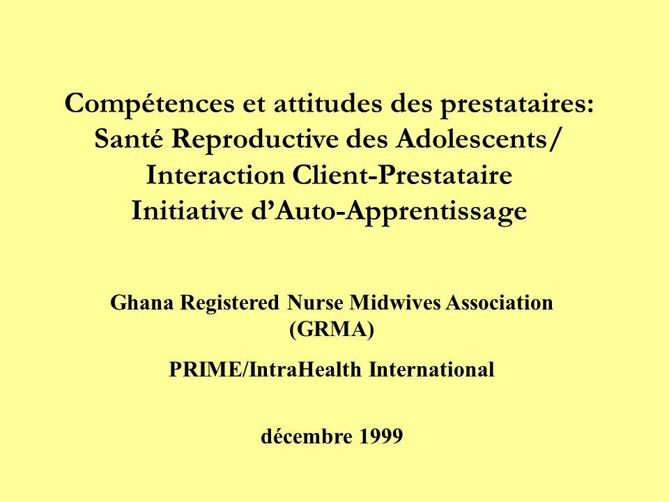 Compétences et attitudes des prestataires: Santé Reproductive des Adolescents/ Interaction Client-Prestataire Initiative dAuto-Apprentissage Ghana Registered Nurse Midwives Association (GRMA) PRIME/IntraHealth International décembre 1999