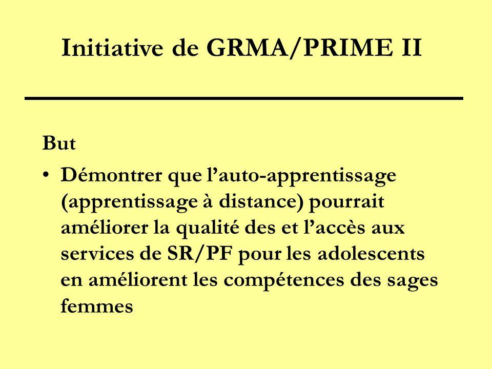 Initiative de GRMA/PRIME II But Démontrer que lauto-apprentissage (apprentissage à distance) pourrait améliorer la qualité des et laccès aux services de SR/PF pour les adolescents en améliorent les compétences des sages femmes