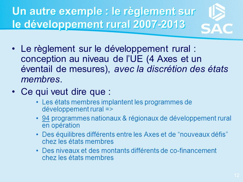 12 Un autre exemple : le règlement sur le développement rural 2007-2013 Le règlement sur le développement rural : conception au niveau de lUE (4 Axes