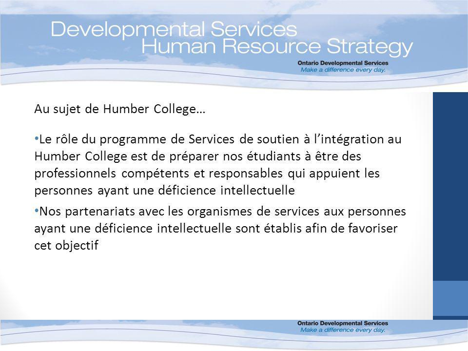 Au sujet de Humber College… Le rôle du programme de Services de soutien à lintégration au Humber College est de préparer nos étudiants à être des professionnels compétents et responsables qui appuient les personnes ayant une déficience intellectuelle Nos partenariats avec les organismes de services aux personnes ayant une déficience intellectuelle sont établis afin de favoriser cet objectif