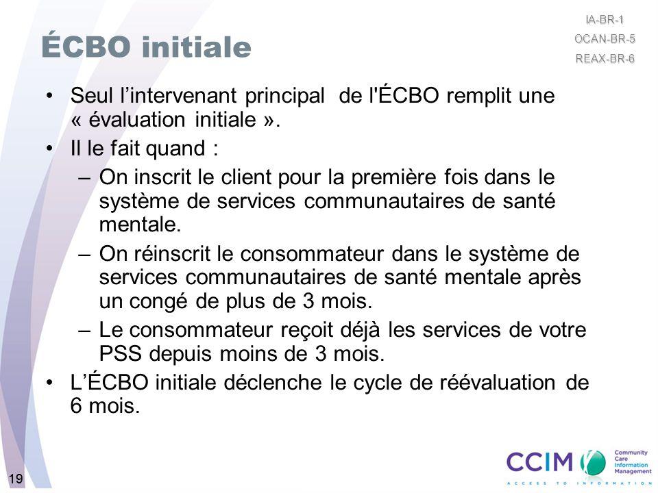 19 ÉCBO initiale Seul lintervenant principal de l'ÉCBO remplit une « évaluation initiale ». Il le fait quand : –On inscrit le client pour la première