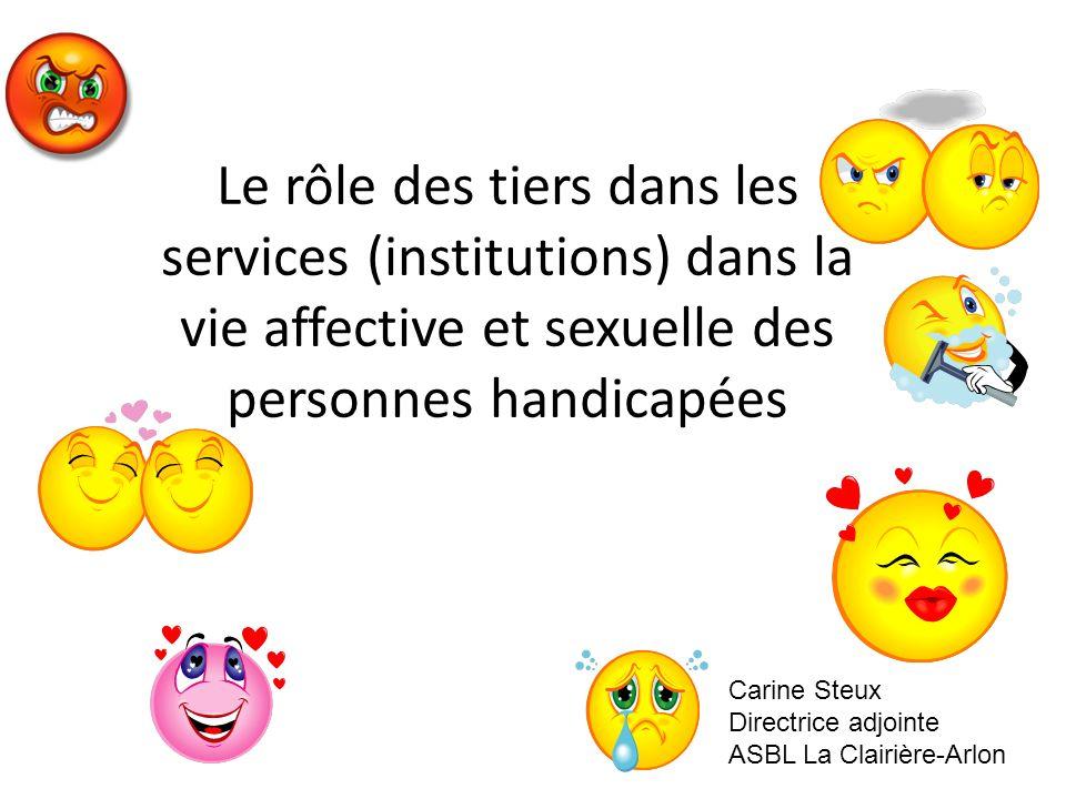 Le rôle des tiers dans les services (institutions) dans la vie affective et sexuelle des personnes handicapées Carine Steux Directrice adjointe ASBL L