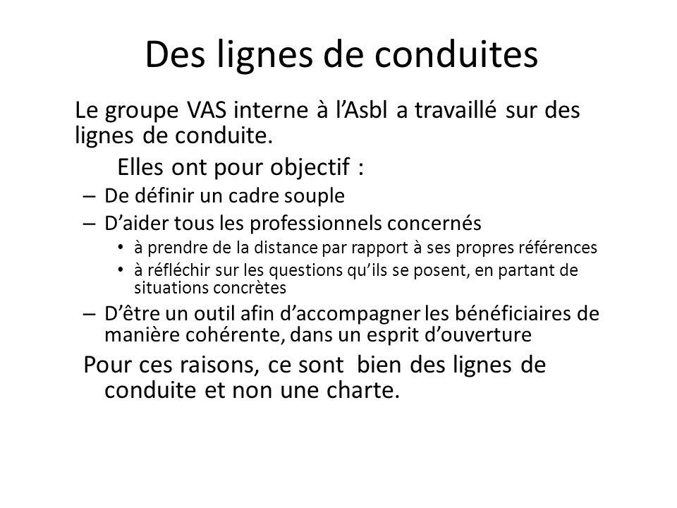 Des lignes de conduites Le groupe VAS interne à lAsbl a travaillé sur des lignes de conduite. Elles ont pour objectif : – De définir un cadre souple –