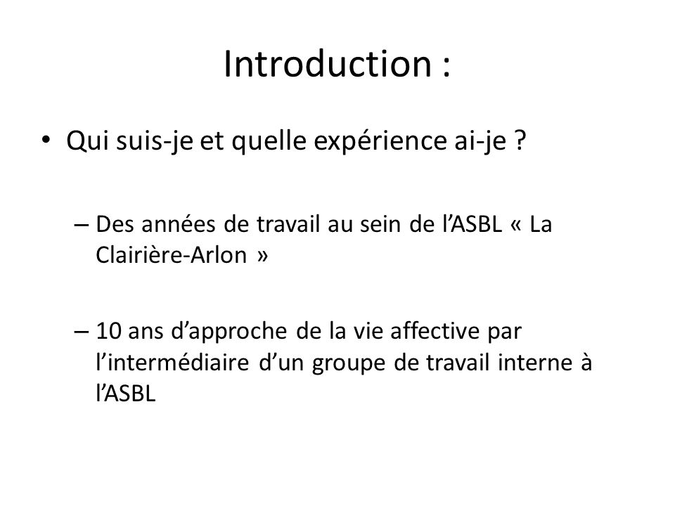 Introduction : Qui suis-je et quelle expérience ai-je ? – Des années de travail au sein de lASBL « La Clairière-Arlon » – 10 ans dapproche de la vie a
