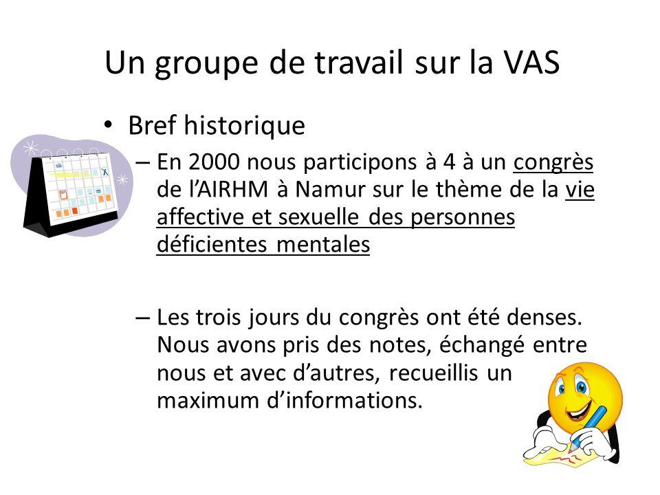 Un groupe de travail sur la VAS Bref historique – En 2000 nous participons à 4 à un congrès de lAIRHM à Namur sur le thème de la vie affective et sexu