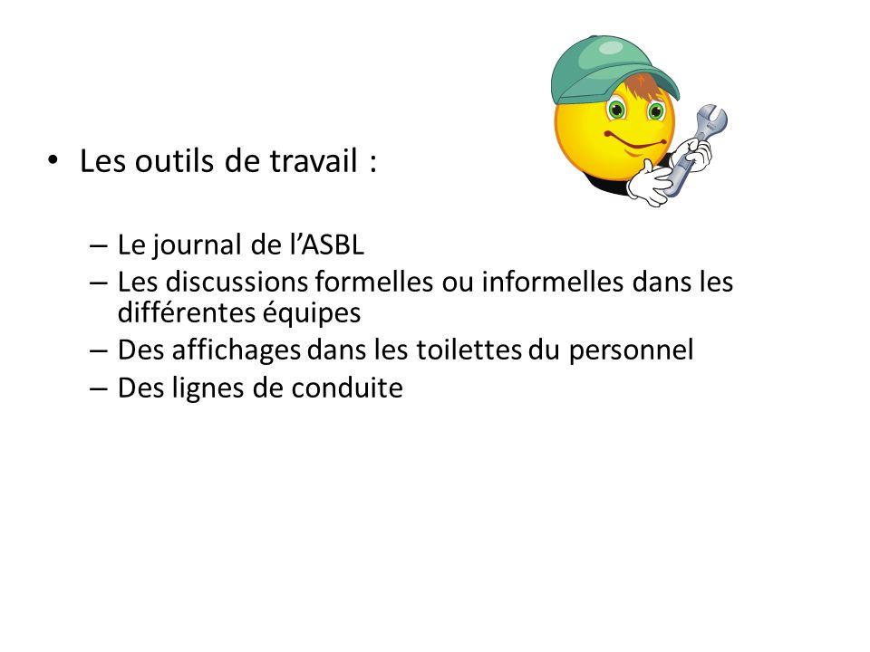 Les outils de travail : – Le journal de lASBL – Les discussions formelles ou informelles dans les différentes équipes – Des affichages dans les toilet