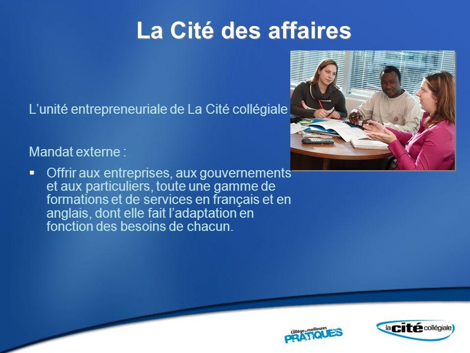 La Cité des affaires Lunité entrepreneuriale de La Cité collégiale Mandat externe : Offrir aux entreprises, aux gouvernements et aux particuliers, toute une gamme de formations et de services en français et en anglais, dont elle fait ladaptation en fonction des besoins de chacun.