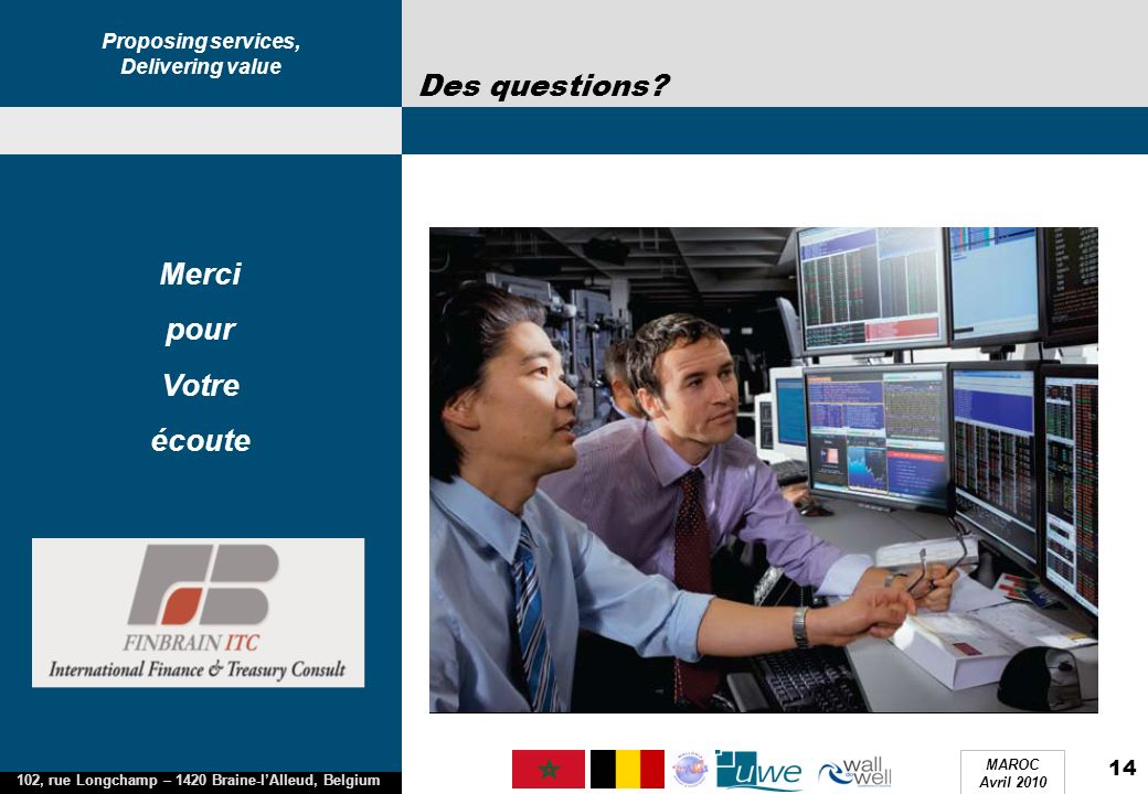 Proposing services, Delivering value 102, rue Longchamp – 1420 Braine-lAlleud, Belgium MAROC Avril 2010 14 Des questions.