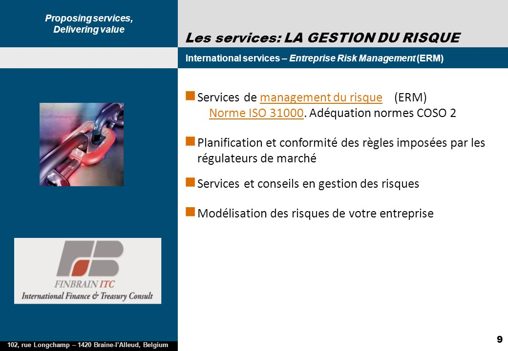 Proposing services, Delivering value 102, rue Longchamp – 1420 Braine-lAlleud, Belgium 9 Les services: LA GESTION DU RISQUE International services – Entreprise Risk Management (ERM) 2005 Services de management du risque (ERM) Norme ISO 31000.
