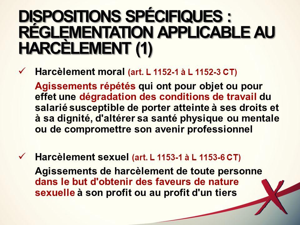 DISPOSITIONS SPÉCIFIQUES : RÉGLEMENTATION APPLICABLE AU HARCÈLEMENT (1) Harcèlement moral (art. L 1152-1 à L 1152-3 CT) Agissements répétés qui ont po
