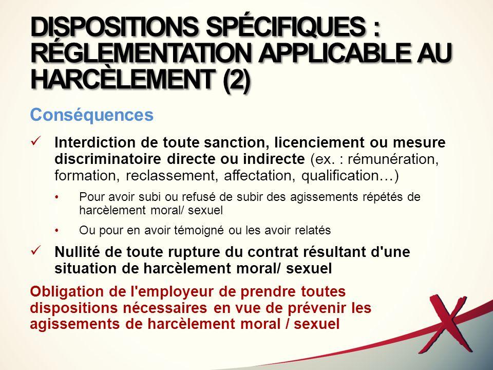 DISPOSITIONS SPÉCIFIQUES : RÉGLEMENTATION APPLICABLE AU HARCÈLEMENT (2) Conséquences Interdiction de toute sanction, licenciement ou mesure discrimina