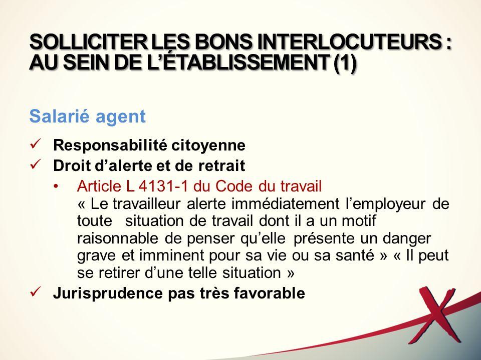 SOLLICITER LES BONS INTERLOCUTEURS : AU SEIN DE LÉTABLISSEMENT (1) Salarié agent Responsabilité citoyenne Droit dalerte et de retrait Article L 4131-1