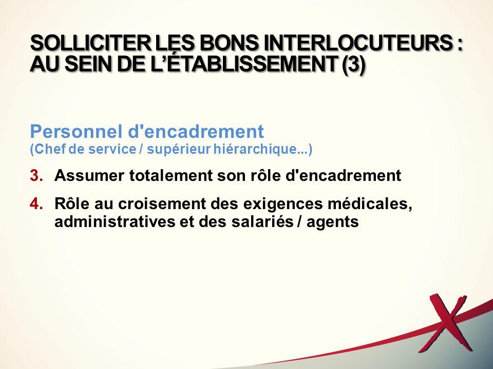 SOLLICITER LES BONS INTERLOCUTEURS : AU SEIN DE LÉTABLISSEMENT (3) Personnel d'encadrement (Chef de service / supérieur hiérarchique...) 3.Assumer tot