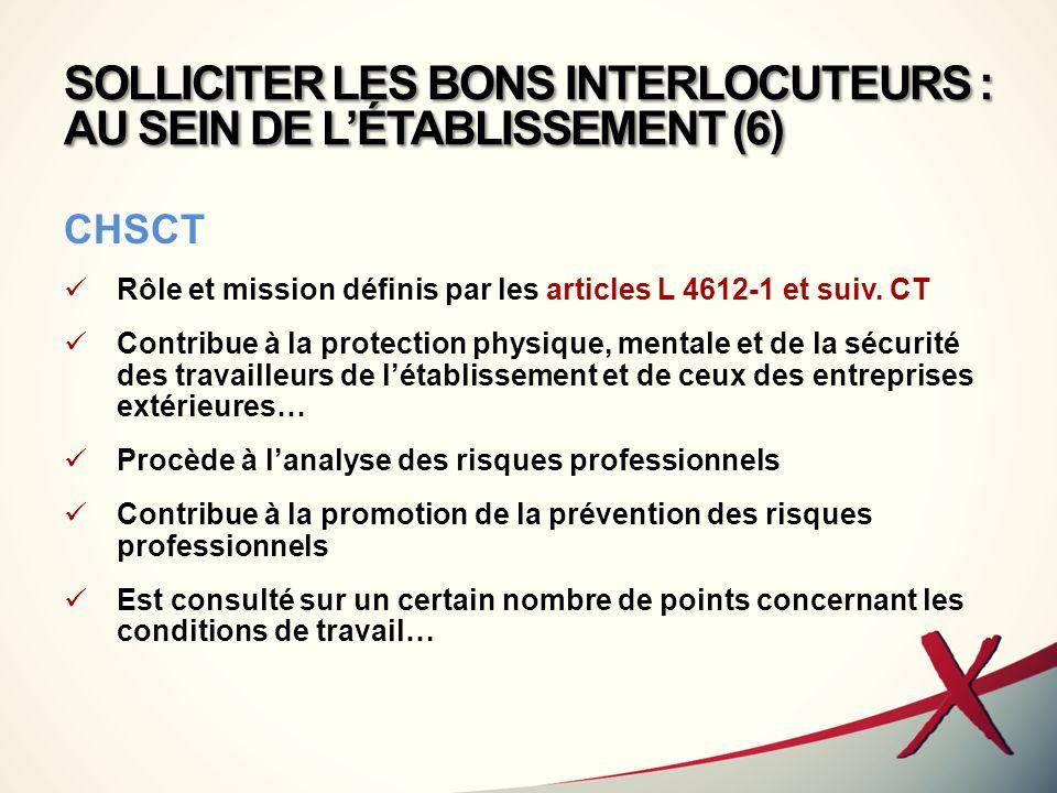 SOLLICITER LES BONS INTERLOCUTEURS : AU SEIN DE LÉTABLISSEMENT (6) CHSCT Rôle et mission définis par les articles L 4612-1 et suiv. CT Contribue à la