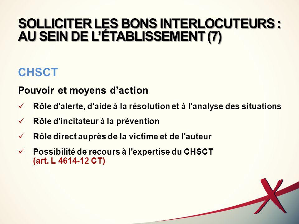 SOLLICITER LES BONS INTERLOCUTEURS : AU SEIN DE LÉTABLISSEMENT (7) CHSCT Pouvoir et moyens daction Rôle d'alerte, d'aide à la résolution et à l'analys