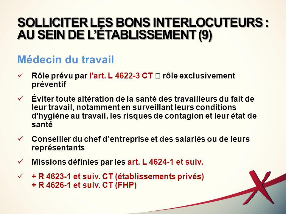 SOLLICITER LES BONS INTERLOCUTEURS : AU SEIN DE LÉTABLISSEMENT (9) Médecin du travail Rôle prévu par l'art. L 4622-3 CT rôle exclusivement préventif É
