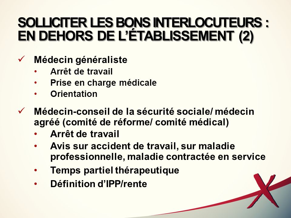 SOLLICITER LES BONS INTERLOCUTEURS : EN DEHORS DE LÉTABLISSEMENT (2) Médecin généraliste Arrêt de travail Prise en charge médicale Orientation Médecin