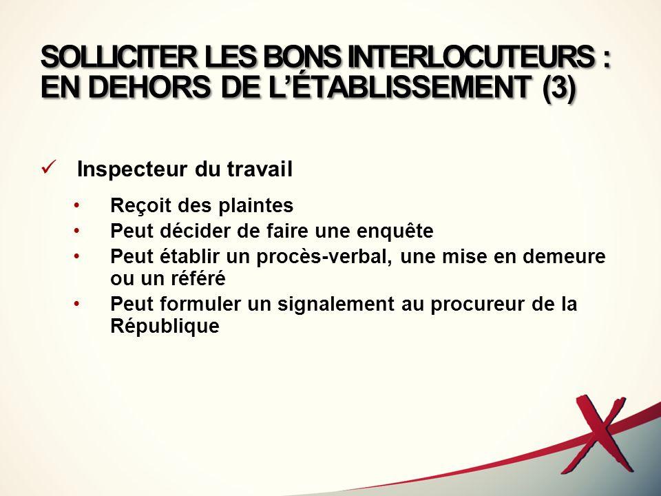 SOLLICITER LES BONS INTERLOCUTEURS : EN DEHORS DE LÉTABLISSEMENT (3) Inspecteur du travail Reçoit des plaintes Peut décider de faire une enquête Peut