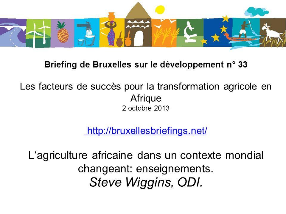 Briefing de Bruxelles sur le développement n° 33 Les facteurs de succès pour la transformation agricole en Afrique 2 octobre 2013 http://bruxellesbriefings.net/ Lagriculture africaine dans un contexte mondial changeant: enseignements.
