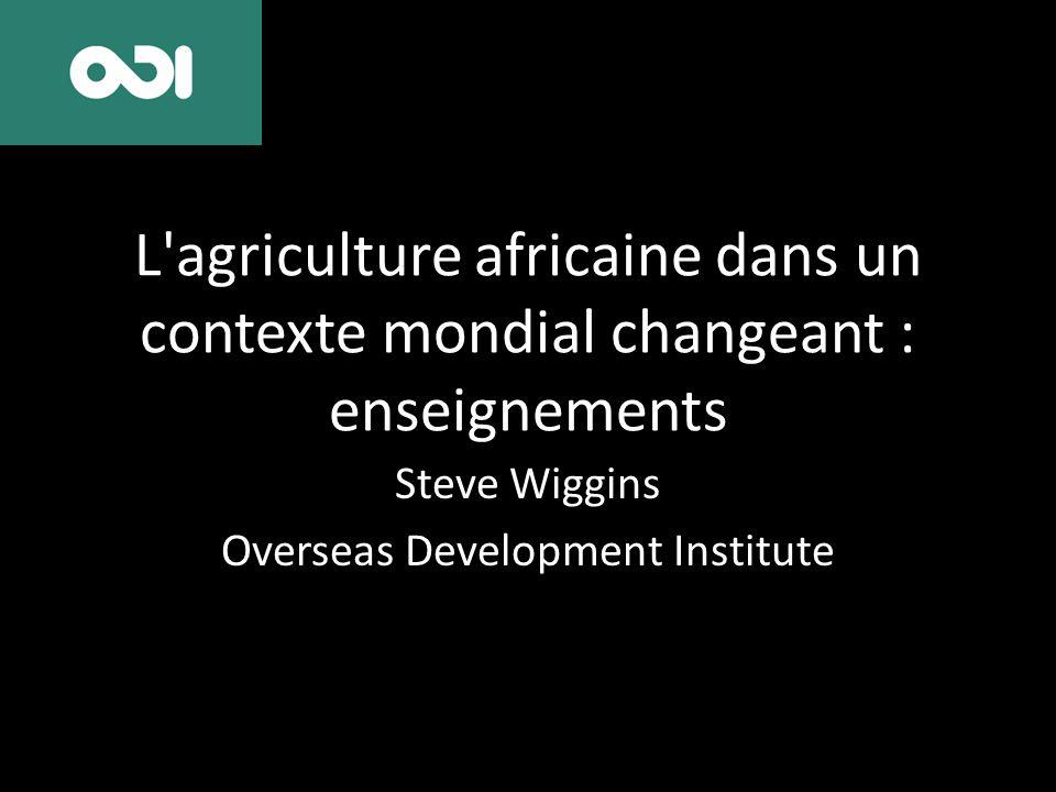 L'agriculture africaine dans un contexte mondial changeant : enseignements Steve Wiggins Overseas Development Institute