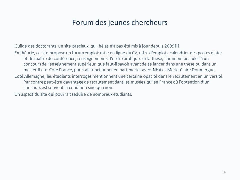 Forum des jeunes chercheurs Guilde des doctorants: un site précieux, qui, hélas na pas été mis à jour depuis 2009!!! En théorie, ce site propose un fo