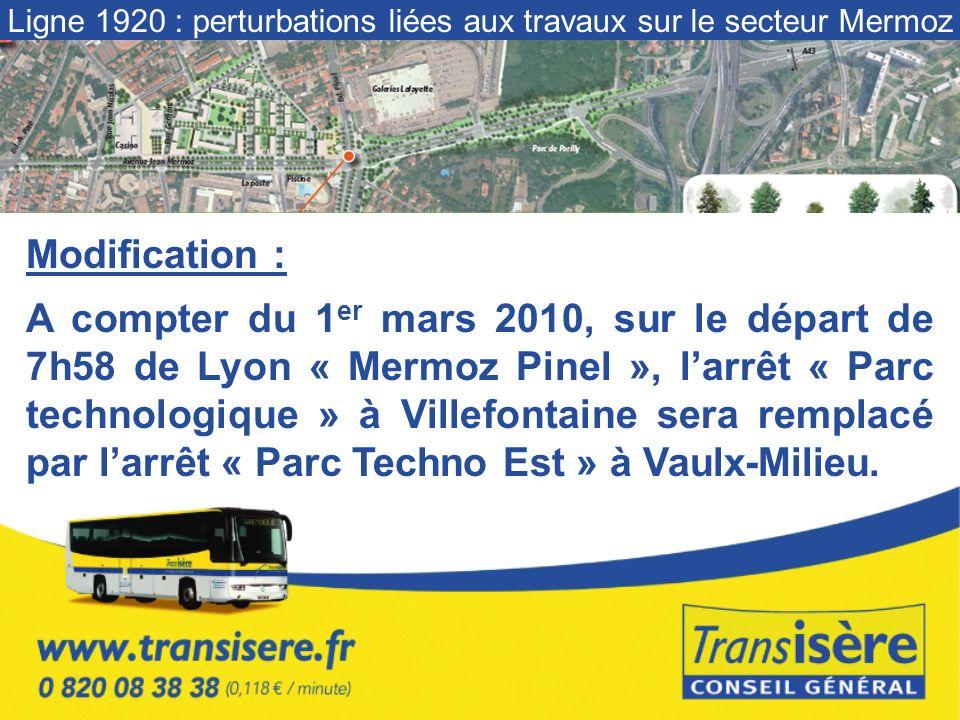 Ligne 1920 : perturbations liées aux travaux sur le secteur Mermoz Modification : A compter du 1 er mars 2010, sur le départ de 7h58 de Lyon « Mermoz Pinel », larrêt « Parc technologique » à Villefontaine sera remplacé par larrêt « Parc Techno Est » à Vaulx-Milieu.