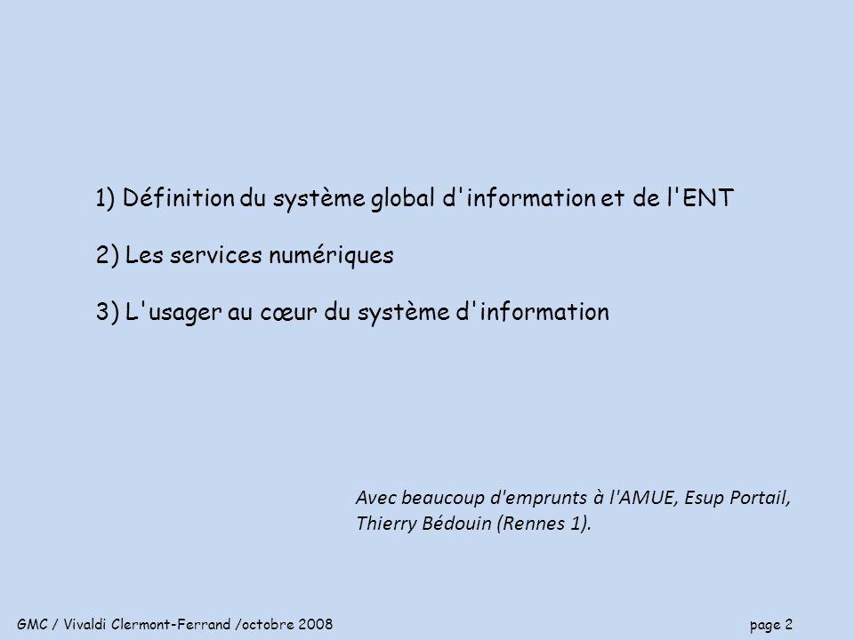 GMC / Vivaldi Clermont-Ferrand /octobre 2008 page 2 1) Définition du système global d information et de l ENT 2) Les services numériques 3) L usager au cœur du système d information Avec beaucoup d emprunts à l AMUE, Esup Portail, Thierry Bédouin (Rennes 1).
