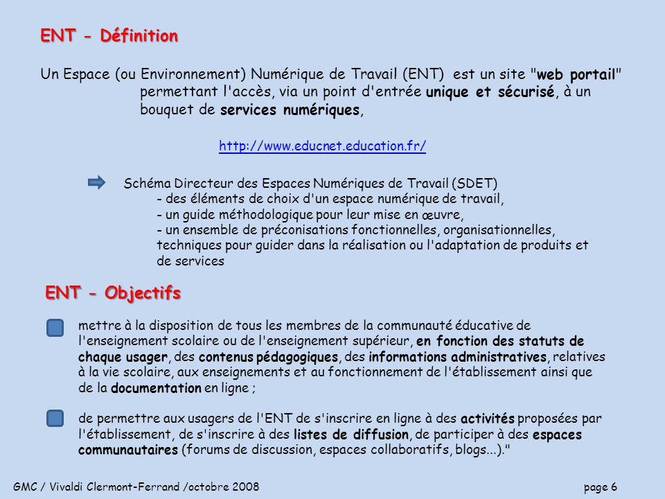 GMC / Vivaldi Clermont-Ferrand /octobre 2008 page 6 ENT - Définition Un Espace (ou Environnement) Numérique de Travail (ENT) est un site web portail permettant l accès, via un point d entrée unique et sécurisé, à un bouquet de services numériques, http://www.educnet.education.fr/ ENT - Objectifs mettre à la disposition de tous les membres de la communauté éducative de l enseignement scolaire ou de l enseignement supérieur, en fonction des statuts de chaque usager, des contenus pédagogiques, des informations administratives, relatives à la vie scolaire, aux enseignements et au fonctionnement de l établissement ainsi que de la documentation en ligne ; de permettre aux usagers de l ENT de s inscrire en ligne à des activités proposées par l établissement, de s inscrire à des listes de diffusion, de participer à des espaces communautaires (forums de discussion, espaces collaboratifs, blogs...). Schéma Directeur des Espaces Numériques de Travail (SDET) - des éléments de choix d un espace numérique de travail, - un guide méthodologique pour leur mise en œuvre, - un ensemble de préconisations fonctionnelles, organisationnelles, techniques pour guider dans la réalisation ou l adaptation de produits et de services