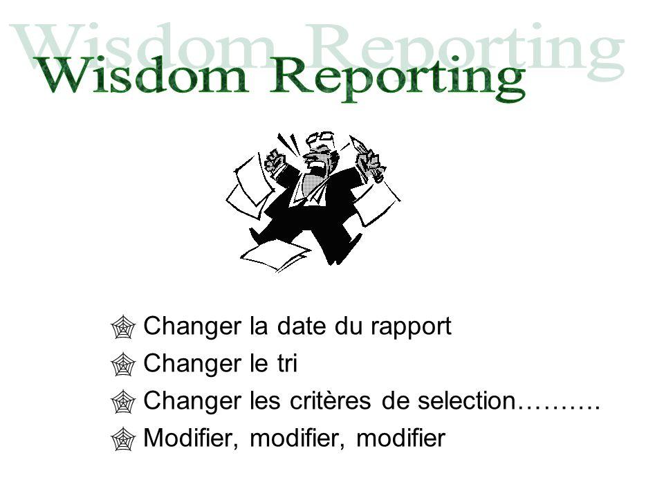 Changer la date du rapport Changer le tri Changer les critères de selection………. Modifier, modifier, modifier