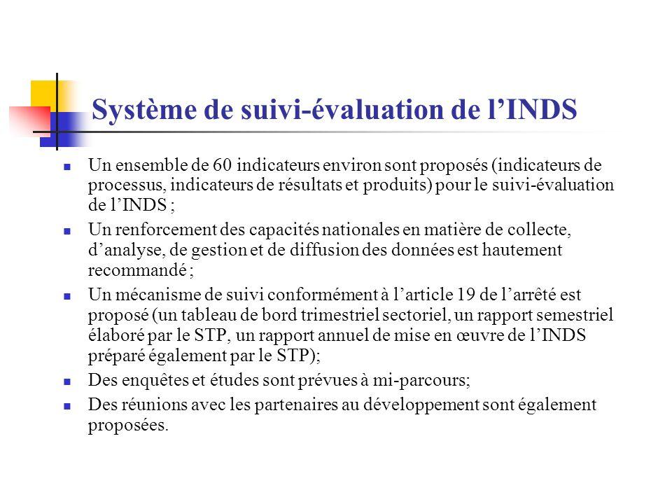 Système de suivi-évaluation de lINDS Un ensemble de 60 indicateurs environ sont proposés (indicateurs de processus, indicateurs de résultats et produits) pour le suivi-évaluation de lINDS ; Un renforcement des capacités nationales en matière de collecte, danalyse, de gestion et de diffusion des données est hautement recommandé ; Un mécanisme de suivi conformément à larticle 19 de larrêté est proposé (un tableau de bord trimestriel sectoriel, un rapport semestriel élaboré par le STP, un rapport annuel de mise en œuvre de lINDS préparé également par le STP); Des enquêtes et études sont prévues à mi-parcours; Des réunions avec les partenaires au développement sont également proposées.