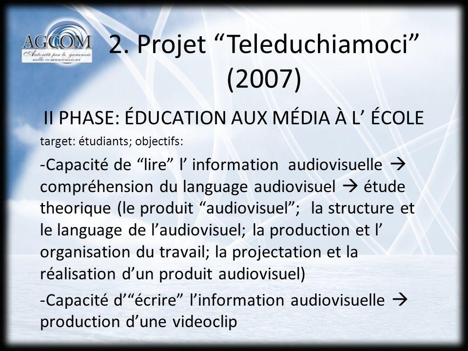 2. Projet Teleduchiamoci (2007) II PHASE: ÉDUCATION AUX MÉDIA À L ÉCOLE target: étudiants; objectifs: -Capacité de lire l information audiovisuelle co