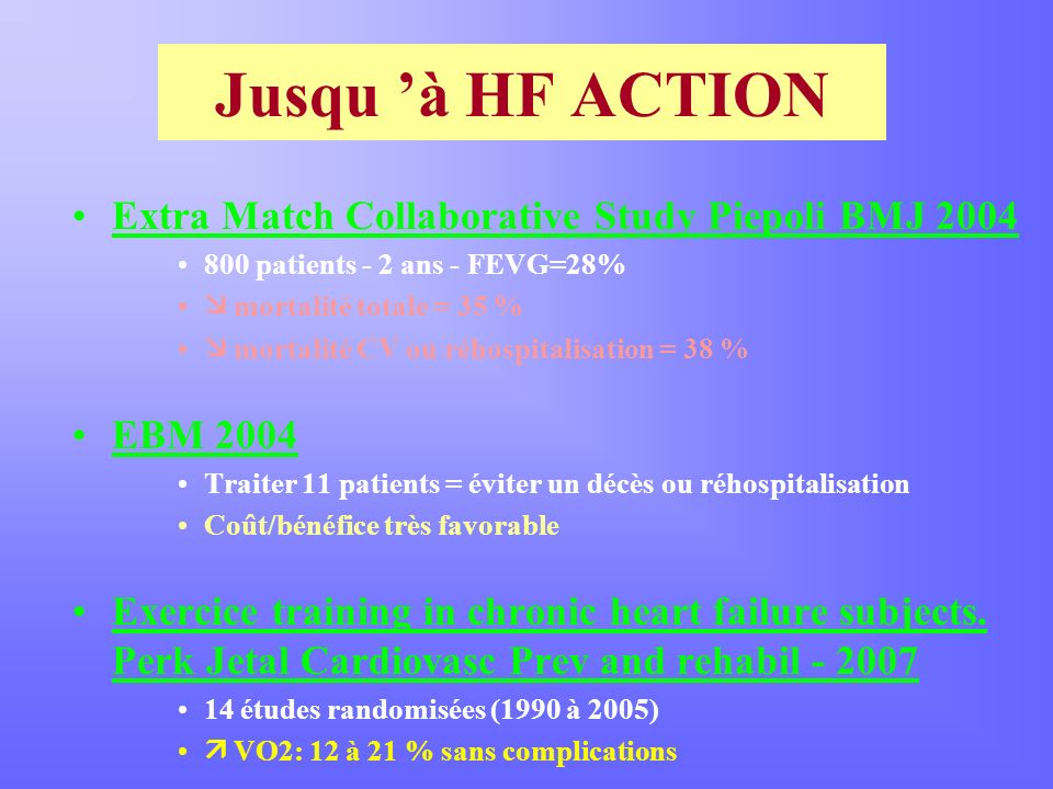 Jusqu à HF ACTION Extra Match Collaborative Study Piepoli BMJ 2004 800 patients - 2 ans - FEVG=28% mortalité totale = 35 % mortalité CV ou réhospitali