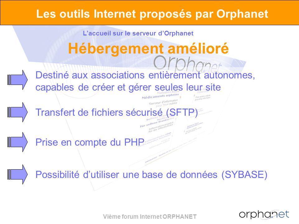 Vième forum Internet ORPHANET Les outils Internet proposés par Orphanet Laccueil sur le serveur dOrphanet Hébergement amélioré Destiné aux associations entièrement autonomes, capables de créer et gérer seules leur site Transfert de fichiers sécurisé (SFTP)Prise en compte du PHPPossibilité dutiliser une base de données (SYBASE)
