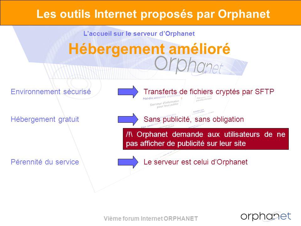 Vième forum Internet ORPHANET Environnement sécuriséTransferts de fichiers cryptés par SFTP Les outils Internet proposés par Orphanet Laccueil sur le serveur dOrphanet Hébergement amélioré Hébergement gratuitSans publicité, sans obligation Pérennité du serviceLe serveur est celui dOrphanet /!\ Orphanet demande aux utilisateurs de ne pas afficher de publicité sur leur site