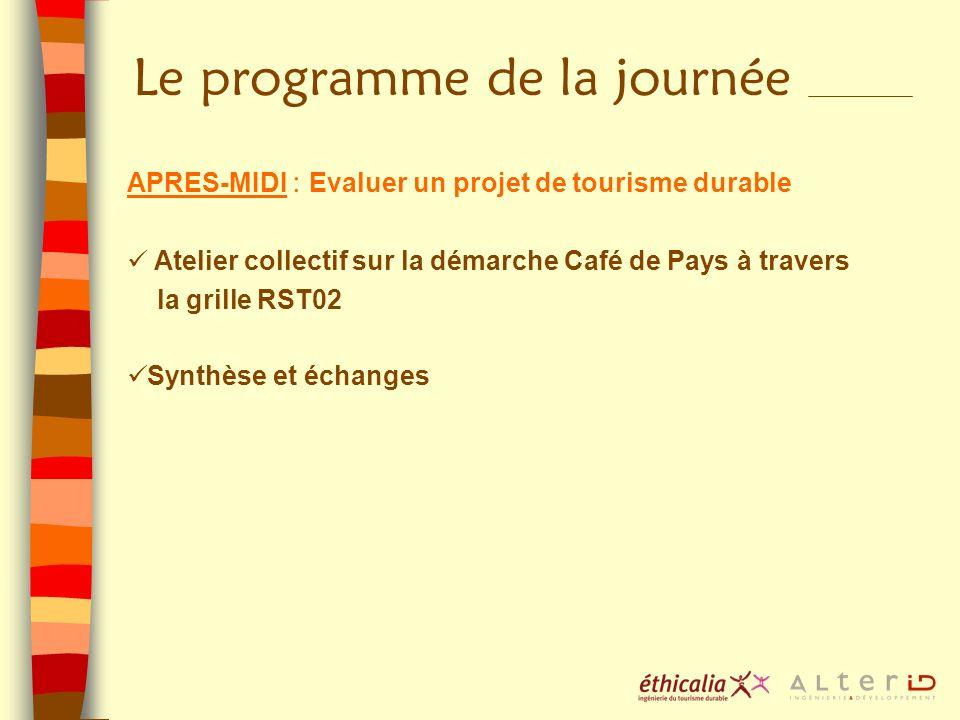 Le programme de la journée APRES-MIDI : Evaluer un projet de tourisme durable Atelier collectif sur la démarche Café de Pays à travers la grille RST02