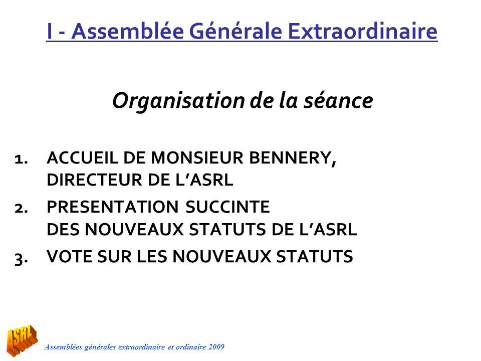 Assemblées générales extraordinaire et ordinaire 2009 I - Assemblée Générale Extraordinaire Organisation de la séance 1.ACCUEIL DE MONSIEUR BENNERY, D