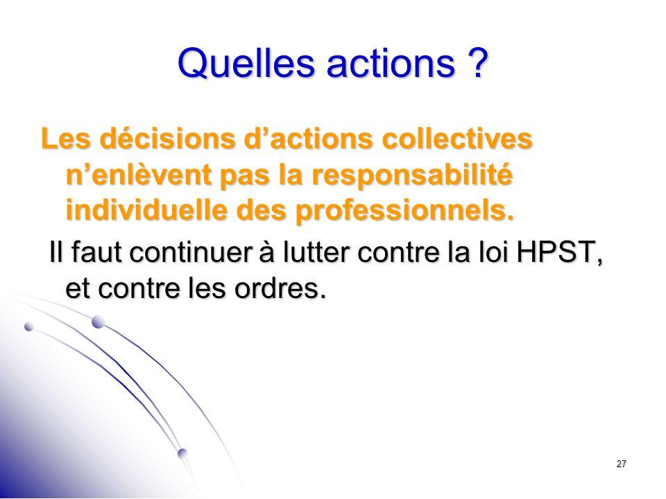 27 Quelles actions ? Les décisions dactions collectives nenlèvent pas la responsabilité individuelle des professionnels. Il faut continuer à lutter co
