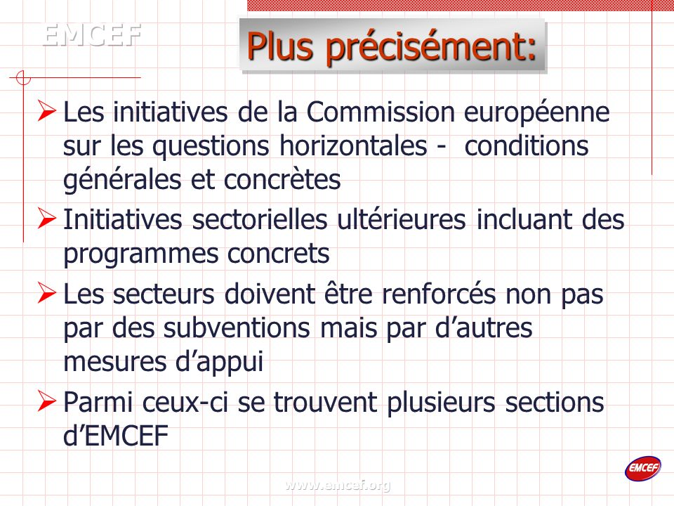 www.emcef.org Plus précisément: Les initiatives de la Commission européenne sur les questions horizontales - conditions générales et concrètes Initiatives sectorielles ultérieures incluant des programmes concrets Les secteurs doivent être renforcés non pas par des subventions mais par dautres mesures dappui Parmi ceux-ci se trouvent plusieurs sections dEMCEF