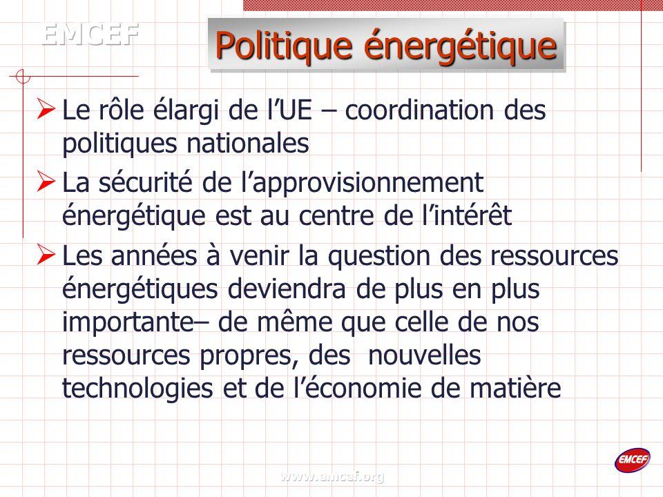 www.emcef.org Politique énergétique Le rôle élargi de lUE – coordination des politiques nationales La sécurité de lapprovisionnement énergétique est au centre de lintérêt Les années à venir la question des ressources énergétiques deviendra de plus en plus importante– de même que celle de nos ressources propres, des nouvelles technologies et de léconomie de matière