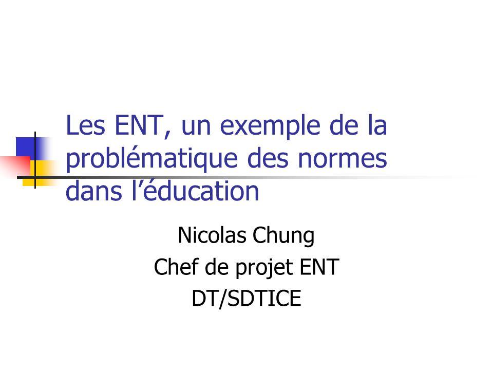 Les ENT, un exemple de la problématique des normes dans léducation Nicolas Chung Chef de projet ENT DT/SDTICE